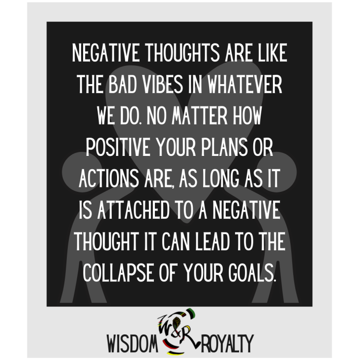 Negative thoughts are like the bad vibes in whatever we do. No matter how positive your plans or actions are, as long as it is attached to a negative thought it can lead to the collapse of your goals.